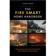 The Fire Smart Home Handbook Preparing for and Surviving the Threat of Wildfire by Soles, Clyde; Mowery, Molly, 9780762796908