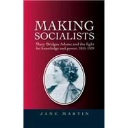 Making socialists Mary Bridges Adams and the fight for knowledge and power, 1855-1939 by Martin, Jane, 9780719076909