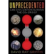 Unprecedented: Can Civilization Survive the Co2 Crisis? by Griffin, David Ray, 9780986076909