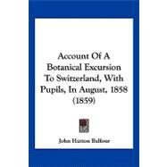 Account of a Botanical Excursion to Switzerland, With Pupils, in August, 1858 by Balfour, John Hutton, 9781120136909