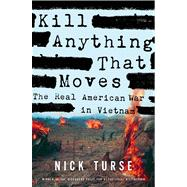 Kill Anything That Moves The Real American War in Vietnam by Turse, Nick, 9780805086911