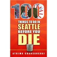 100 Things to Do in Seattle Before You Die by Chansanchai, Athima, 9781935806912
