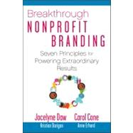 Breakthrough Nonprofit Branding : Seven Principles to Power Extraordinary Results by Daw, Jocelyne; Cone, Carol, 9780470286913