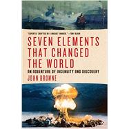 Seven Elements That Changed the World: An Adventure of Ingenuity and Discovery by Browne, John, 9781605986913