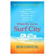 When We Get to Surf City A Journey Through America in Pursuit of Rock and Roll, Friendship, and Dreams by Greene, Bob, 9780312376918
