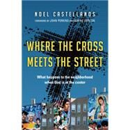 Where the Cross Meets the Street: What Happens to the Neighborhood When God Is at the Center by Castellanos, Noel; Perkins, John; Gordon, Wayne, 9780830836918