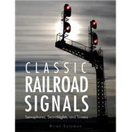 Classic Railroad Signals: Semaphores, Searchlights, and Towers by Solomon, Brian, 9780760346921