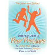 The Severson Sisters Guide to Peer Pressure: An Action Plan to Create Your Own Safe and Fabulous Place in the World by Sisters, Severson, 9781630476922