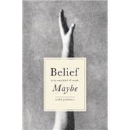 Belief Is Its Own Kind of Truth, Maybe by Jakiela, Lori, 9780991546923
