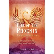 Fire of the Phoenix Initiation Transform Your Life with the Ancient Spiritual Wisdom of India, Australia, and Peru by Lenz, Tanya S., 9781844096923