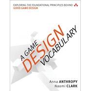 A Game Design Vocabulary Exploring the Foundational Principles Behind Good Game Design by Anthropy, Anna; Clark, Naomi, 9780321886927