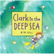 Clark in the Deep Sea by Alley, R. W., 9780547906928