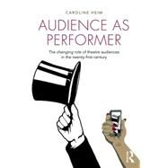 Audience as Performer: The changing role of theatre audiences in the twenty-first century by Heim; Caroline, 9781138796928