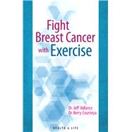 Fight Breast Cancer With Exercise by Vallance, Jeff, Ph.D.; Courneya, Kerry, Ph.D., 9781927126929