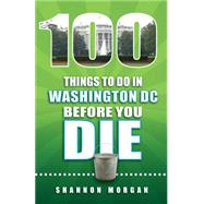 100 Things to Do in Washington Dc Before You Die by Morgan, Shannon, 9781935806929