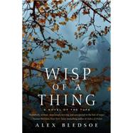 Wisp of a Thing A Novel of the Tufa by Bledsoe, Alex, 9780765376930