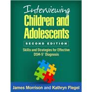 Interviewing Children and Adolescents, Second Edition Skills and Strategies for Effective DSM-5® Diagnosis by Morrison, James; Flegel, Kathryn, 9781462526932