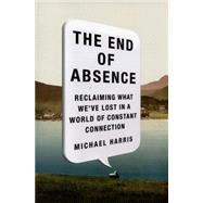 The End of Absence: Reclaiming What We've Lost in a World of Constant Connection by Harris, Michael, 9781591846932