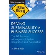 Driving Sustainability to Business Success: The DS Factor - Management System Integration and Automation by Pilot, M. Jayne, 9781118356937
