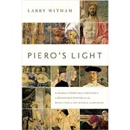 Piero's Light: In Search of Piero Della Francesca: a Renaissance Painter and the Revolution in Art, Science, and Religion by Witham, Larry, 9781605986937