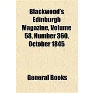 Blackwood's Edinburgh Magazine, Volume 58, Number 360, October 1845 by , 9781153816939