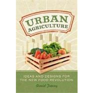 Urban Agriculture : Ideas and Designs for the New Food Revolution by Tracey, David, Ph.D., 9780865716940