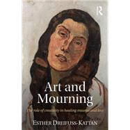 Art and Mourning: The role of creativity in healing trauma and loss by Dreifuss-Kattan; Esther, 9781138886940