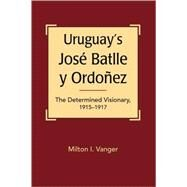 Uruguay's Jose Batlle y Ordonez: The Determined Visionary, 1915-1917 by Vanger, Milton I., 9781588266941