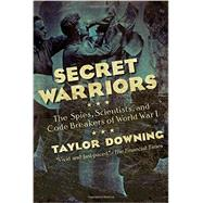 Secret Warriors: The Spies, Scientists, and Code Breakers of World War I by Downing, Taylor, 9781605986944