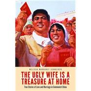 The Ugly Wife Is a Treasure at Home: True Stories of Love and Marriage in Communist China by Schneider, Melissa Margaret, 9781612346946