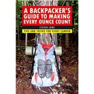A Backpacker's Guide to Making Every Ounce Count: Tips and Tricks for Every Hike by Lowe, Steven, 9781632206947