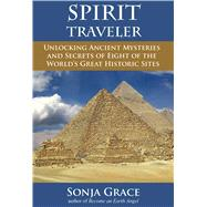 Spirit Traveler Unlocking Ancient Mysteries and Secrets of Eight of the World's Great Historic Sites by Grace, Sonja; O?Mahony, Kieran, 9781844096947