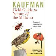 Kaufman Field Guide to Nature of the Midwest by Kaufman, Kenn; Kaufman, Kimberly; Sayre, Jeff; Eaton, Eric R. (COL); Brown, T. Travis (COL), 9780618456949