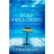 Deep Preaching Creating Sermons that Go Beyond the Superficial by Edwards, J. Kent, 9780805446951