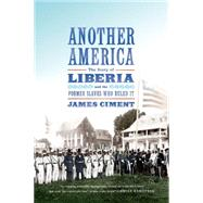 Another America: The Story of Liberia and the Former Slaves Who Ruled It by Ciment, James, 9780809026951