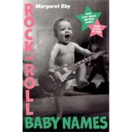 Rock and Roll Baby Names : Over 2,000 Music-Inspired Names, from Alison to Ziggy by Eby, Margaret, 9781592406951