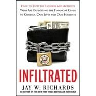 Infiltrated: How to Stop the Insiders and Activists Who Are Exploiting the Financial Crisis to Control Our Lives and Our Fortunes by Richards, Jay W., 9780071816953