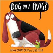 Dog on a Frog? by Gray, Kes; Gray, Claire; Field, Jim, 9781338116953