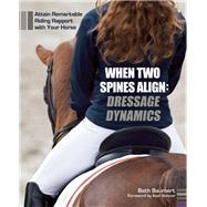 When Two Spines Align: Dressage Dynamics Attain Remarkable Riding Rapport with Your Horse by Baumert, Beth, 9781570766954