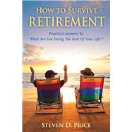 How to Survive Retirement: Reinventing Yourself for the Life You?ve Always Wanted by Price, Steven D., 9781632206954