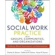 Social Work Practice With Groups, Communities, and Organizations by Glisson, Charles A.; Dulmus, Catherine N.; Sowers, Karen M., 9781118176955