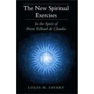 The New Spiritual Exercises: In the Spirit of Pierre Teilhard de Chardin by Savary, Louis M., 9780809146956