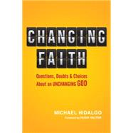 Changing Faith: Questions, Doubts and Choices About an Unchanging God by Hidalgo, Michael, 9780830836956