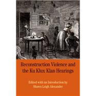Reconstruction Violence and the Ku Klux Klan Hearings A Brief History with Documents by Alexander, Shawn, 9780312676957
