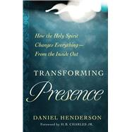 Transforming Presence How the Holy Spirit Changes Everything-From the Inside Out by Henderson, Daniel; Charles Jr., H.B., 9780802416957
