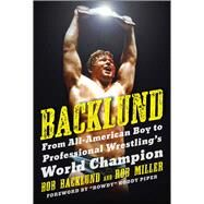 Backlund: From All-american Boy to Professional Wrestling's World Champion by Backlund, Bob; Miller, Robert H. (CON), 9781613216958