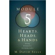 Hearts, Heads, and Hands- Module 5 Serving, Hermeneutics, and Developing Leaders by Sills, M. David, 9781433646959