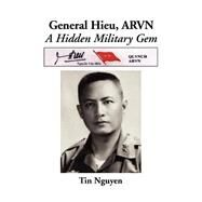 Major General Nguyen Van Hieu, Arvn: A Revealing Insight of the Arvn and a Unique Perspective of the Vietnam War by Nguyen, Tin, 9780595006960