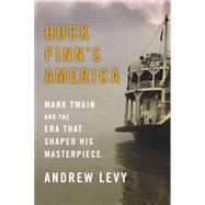 Huck Finn's America Mark Twain and the Era That Shaped His Masterpiece by Levy, Andrew, 9781439186961
