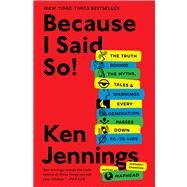 Because I Said So! : The Truth Behind the Myths, Tales, and Warnings Every Generation Passes down to Its Kids by Jennings, Ken, 9781476706962